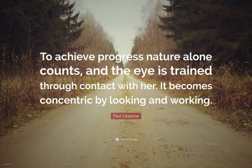 "Paul Cézanne Quote: ""To achieve progress nature alone counts, and the eye is"
