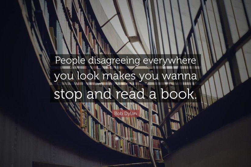 "Bob Dylan Quote: ""People disagreeing everywhere you look makes you wanna  stop and read"