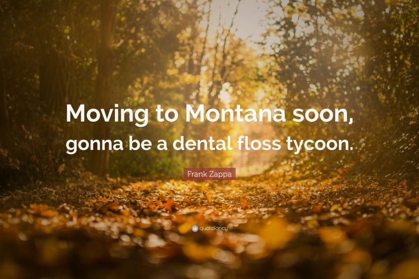 "Frank Zappa Quote: ""Moving to Montana soon, gonna be a dental floss tycoon"