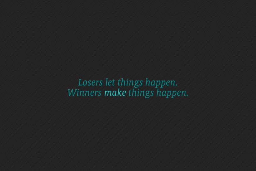 Loser let things happen. Winners make things happen.