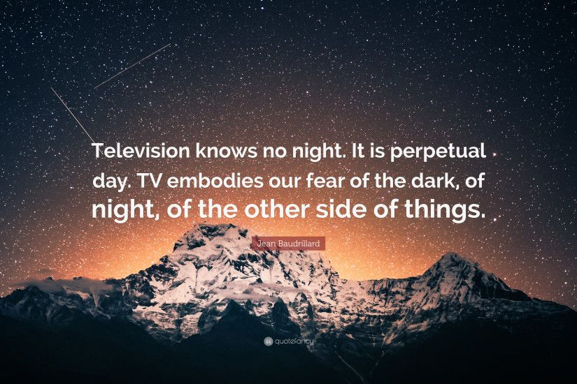 "Jean Baudrillard Quote: ""Television knows no night. It is perpetual day. TV"