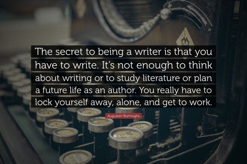 "Augusten Burroughs Quote: ""The secret to being a writer is that you have to"