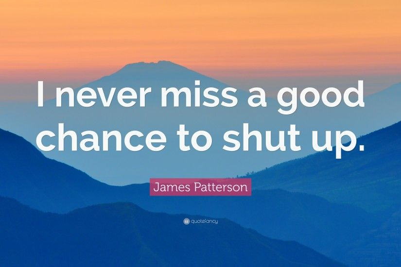 "James Patterson Quote: ""I never miss a good chance to shut up."""