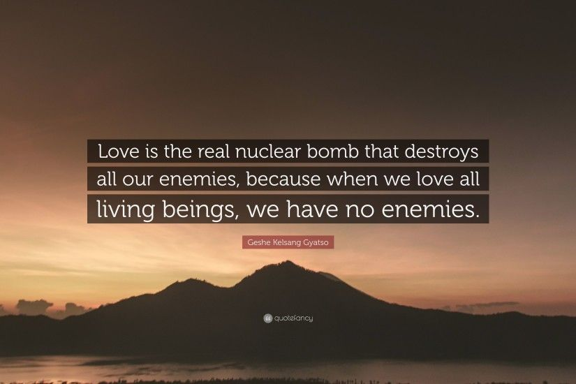 "Geshe Kelsang Gyatso Quote: ""Love is the real nuclear bomb that destroys  all our"