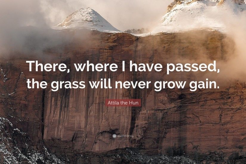 "Attila the Hun Quote: ""There, where I have passed, the grass will"