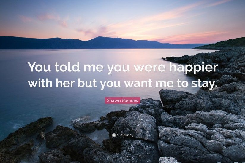 "Shawn Mendes Quote: ""You told me you were happier with her but you want"
