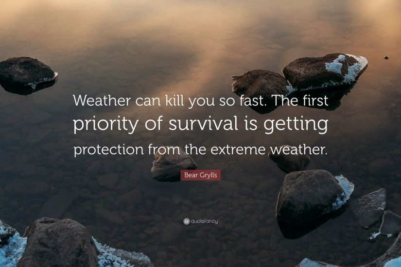 "Bear Grylls Quote: ""Weather can kill you so fast. The first priority of"