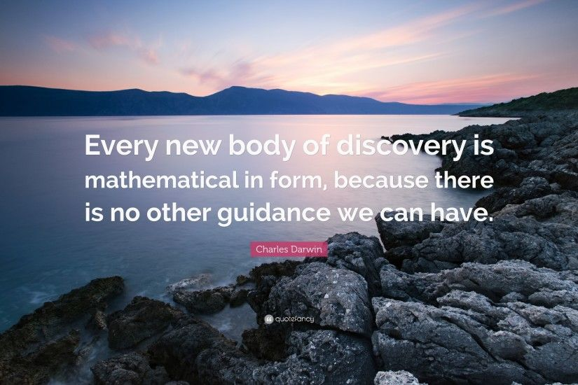 "Charles Darwin Quote: ""Every new body of discovery is mathematical in form,  because"