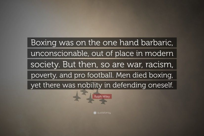 "Ralph Wiley Quote: ""Boxing was on the one hand barbaric, unconscionable, out"