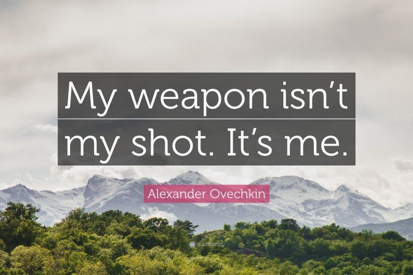 "Alexander Ovechkin Quote: ""My weapon isn't my shot. It's me."