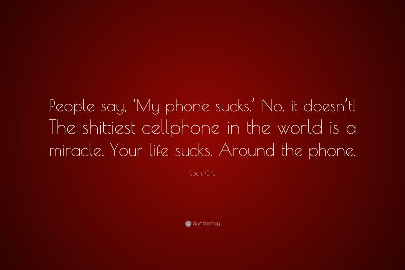 "Louis C.K. Quote: ""People say, 'My phone sucks.' No,"