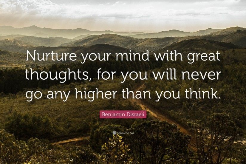 "Positive Quotes: ""Nurture your mind with great thoughts, for you will never  go"