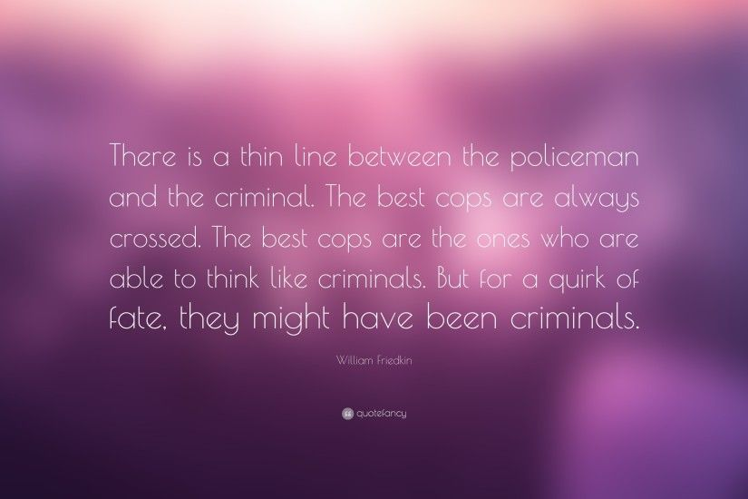 "William Friedkin Quote: ""There is a thin line between the policeman and the  criminal"