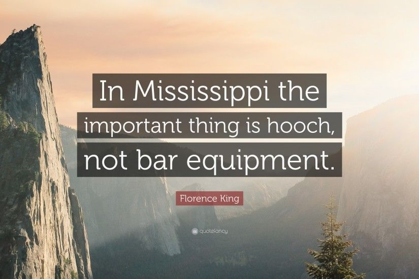 "Florence King Quote: ""In Mississippi the important thing is hooch, not bar  equipment"