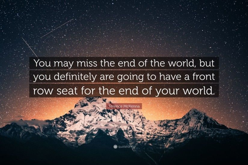 "Terence McKenna Quote: ""You may miss the end of the world, but you"