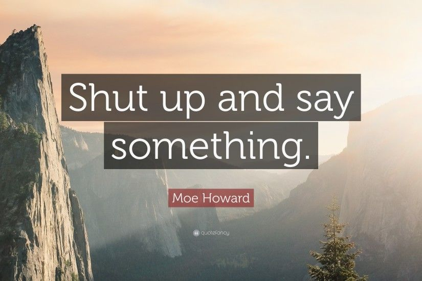 "Moe Howard Quote: ""Shut up and say something."""