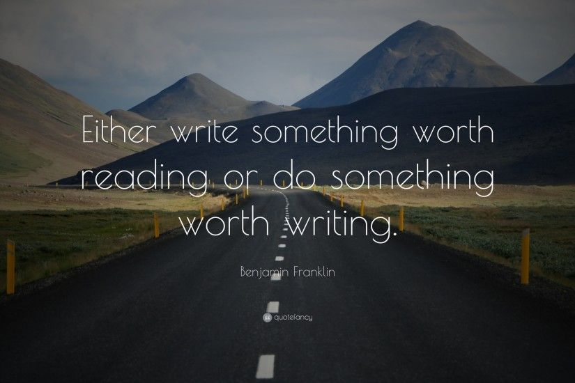 "Benjamin Franklin Quote: ""Either write something worth reading or do  something worth writing."