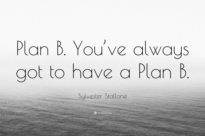 "Sylvester Stallone Quote: ""Plan B. You've always got to have a"