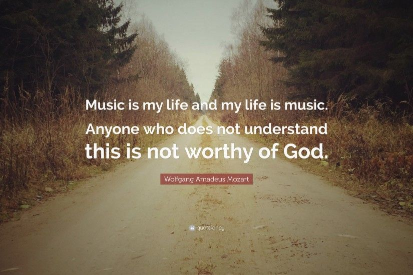 "Wolfgang Amadeus Mozart Quote: ""Music is my life and my life is music."