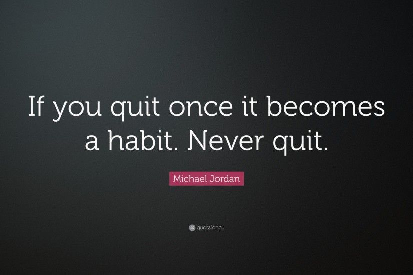 "Michael Jordan Quote: ""If you quit once it becomes a habit. Never quit"