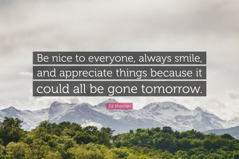 "Ed Sheeran Quote: ""Be nice to everyone, always smile, and appreciate things"