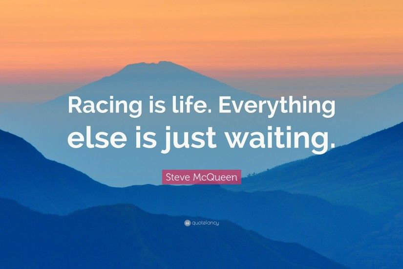 "Steve McQueen Quote: ""Racing is life. Everything else is just waiting."""