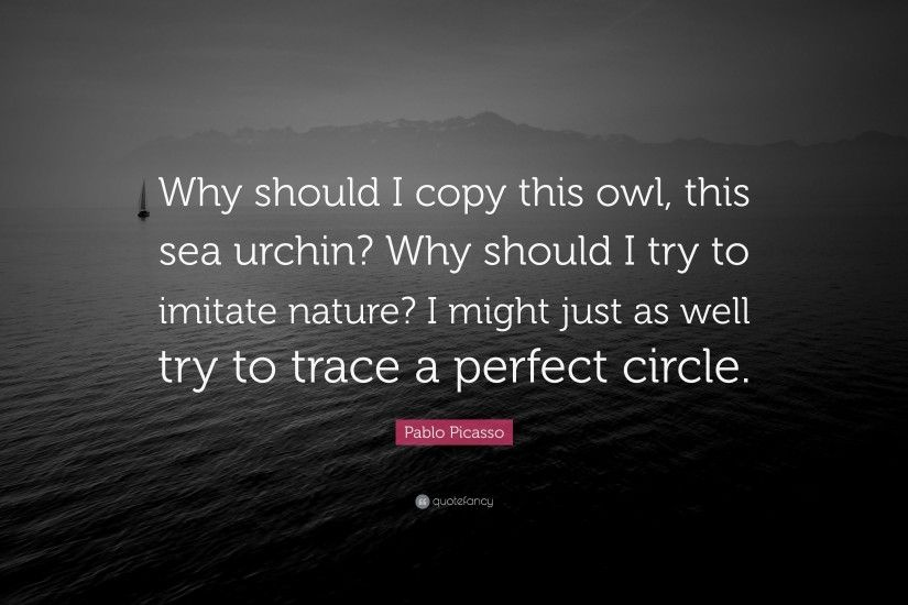 "Pablo Picasso Quote: ""Why should I copy this owl, this sea urchin?"