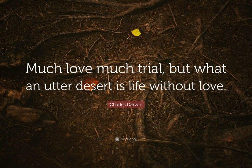 "Charles Darwin Quote: ""Much love much trial, but what an utter desert is"