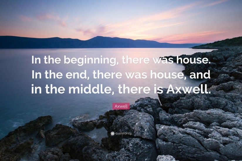 "Axwell Quote: ""In the beginning, there was house. In the end,"