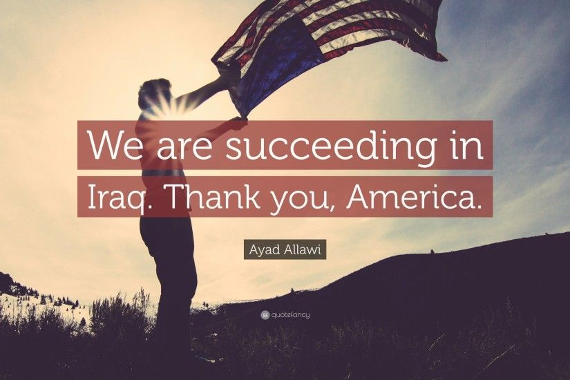 "Ayad Allawi Quote: ""We are succeeding in Iraq. Thank you, America."