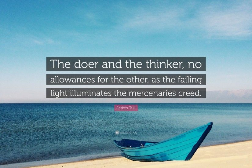 "Jethro Tull Quote: ""The doer and the thinker, no allowances for the other"