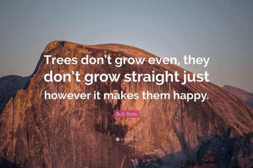"Bob Ross Quote: ""Trees don't grow even, they don't"