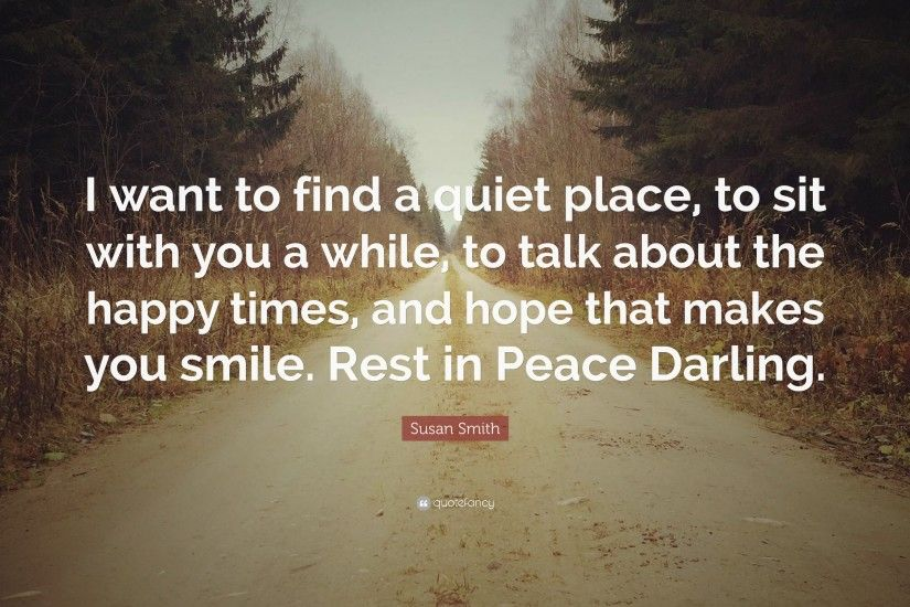 "Susan Smith Quote: ""I want to find a quiet place, to sit with"