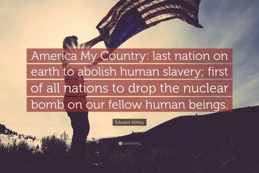 "Edward Abbey Quote: ""America My Country: last nation on earth to abolish  human"