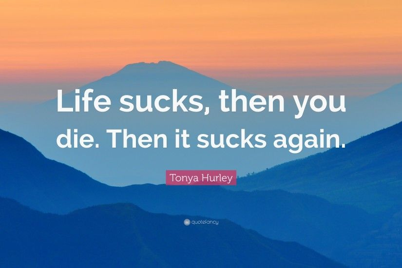 "Tonya Hurley Quote: ""Life sucks, then you die. Then it sucks again"