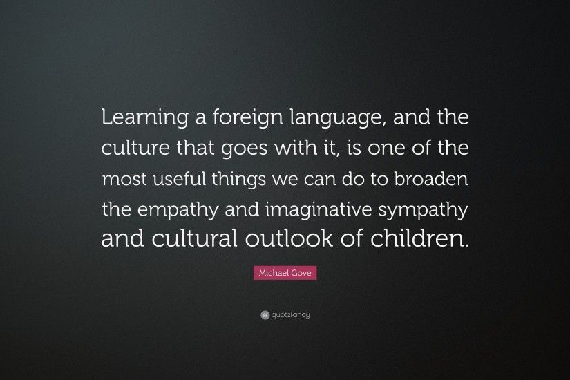 "Michael Gove Quote: ""Learning a foreign language, and the culture that goes  with"