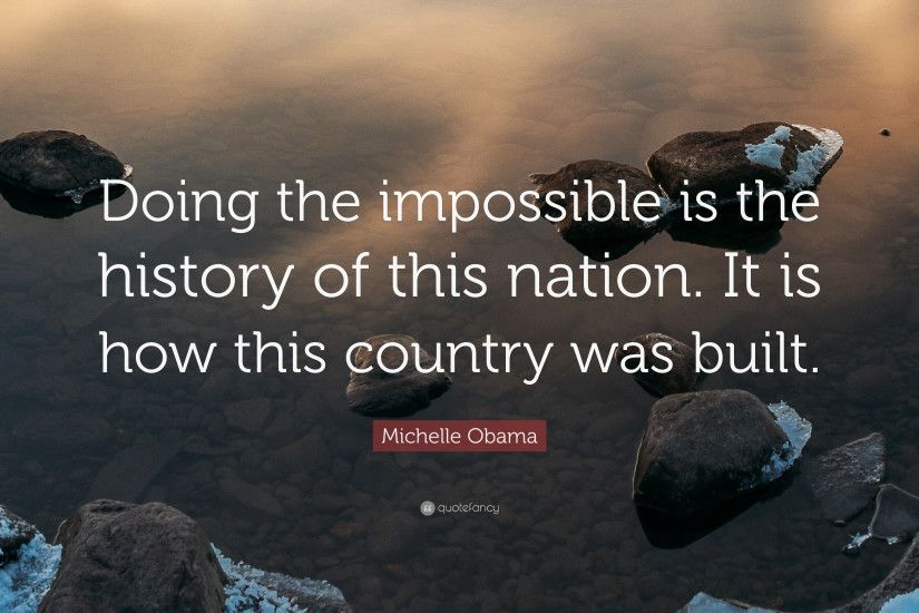 "Michelle Obama Quote: ""Doing the impossible is the history of this nation.  It"