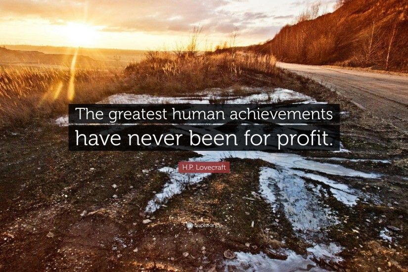 "H.P. Lovecraft Quote: ""The greatest human achievements have never been for  profit."""