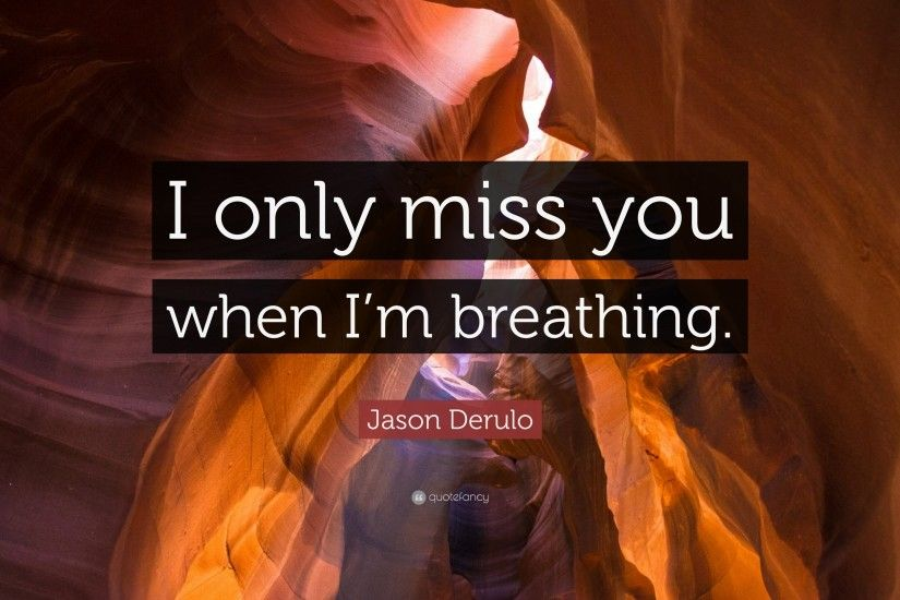 "Jason Derulo Quote: ""I only miss you when I'm breathing."""
