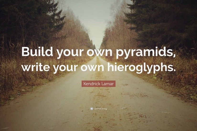 "Kendrick Lamar Quote: ""Build your own pyramids, write your own hieroglyphs."""