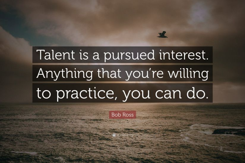 "Bob Ross Quote: ""Talent is a pursued interest. Anything that you're"