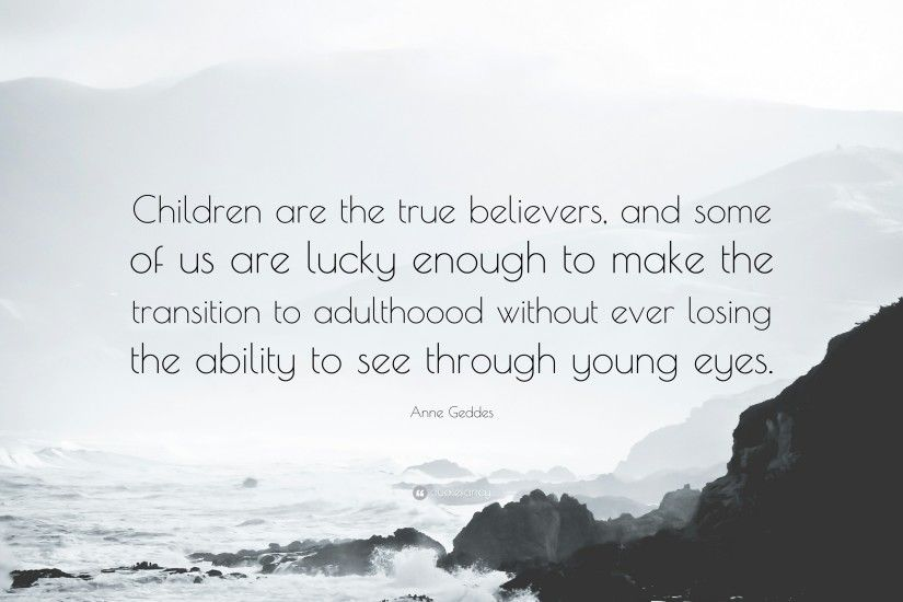"Anne Geddes Quote: ""Children are the true believers, and some of us are"