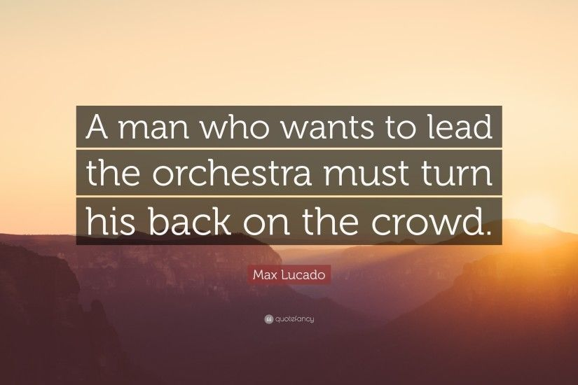 "Max Lucado Quote: ""A man who wants to lead the orchestra must turn his"