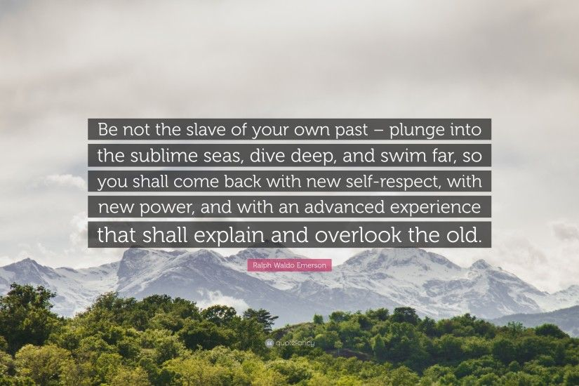 "Ralph Waldo Emerson Quote: ""Be not the slave of your own past – plunge"