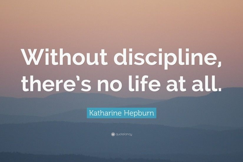 "Discipline Quotes: ""Without discipline, there's no life at all."" — Katharine"