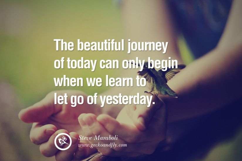 The beautiful journey of today can only begin when we learn to let go of  yesterday