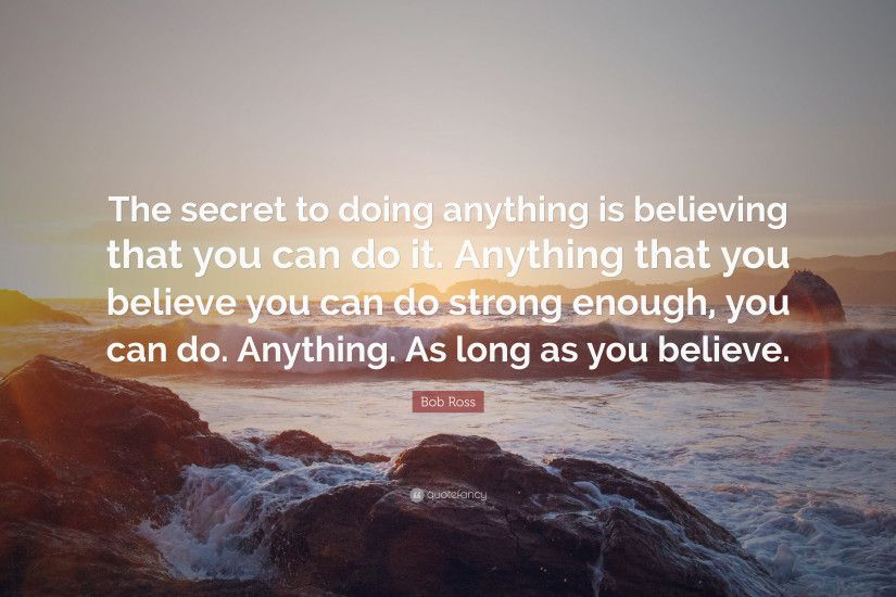 "Bob Ross Quote: ""The secret to doing anything is believing that you can do"