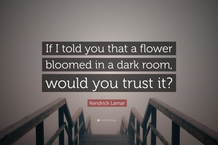 "Kendrick Lamar Quote: ""If I told you that a flower bloomed in a dark"