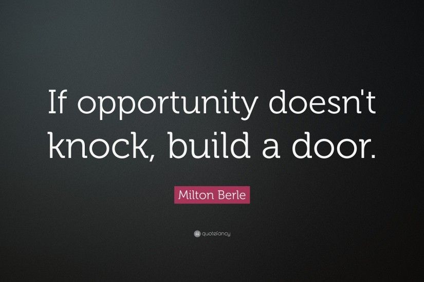 "Positive Quotes: ""If opportunity doesn't knock, build a door."""