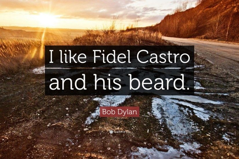 "Bob Dylan Quote: ""I like Fidel Castro and his beard."""